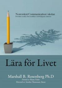 Lära för livet; Nonviolent Communication i skolan, för bättre resultat, färre konflikter och fördjupade relationer