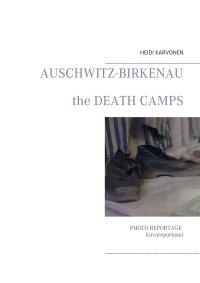 Kuvareportaasi Auschwitz-Birkenau keskitysleireiltä = Photo reportage, Auschwitz-Birkenau concentration camps
