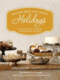 Gluten-Free and Vegan Holidays : Celebrating the Year with Simple Satisfying Recipes and Menus