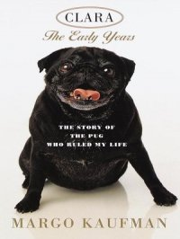Clara, the Early Years : The Story of the Pug Who Ruled My Life