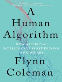 A Human Algorithm : How Artificial Intelligence Is Redefining Who We Are