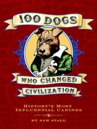100 Dogs Who Changed Civilization : History's Most Influential Canines