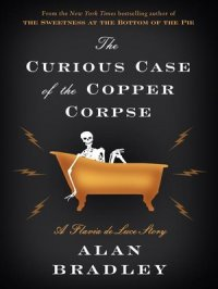 The Curious Case of the Copper Corpse : Flavia de Luce Mystery Series, Book 7.5