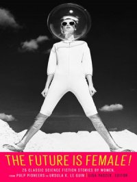 The Future Is Female! 25 Classic Science Fiction Stories by Women, from Pulp Pioneers to Ursula K. Le Guin : A Library of America Special Publication