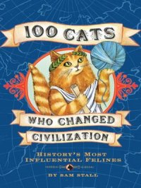 100 Cats Who Changed Civilization : History's Most Influential Felines