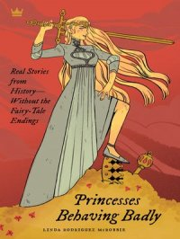 Princesses Behaving Badly : Real Stories from History Without the Fairy-Tale Endings