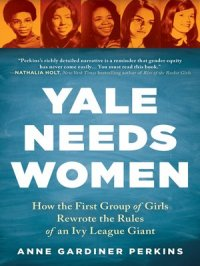 Yale Needs Women : How the First Group of Girls Rewrote the Rules of an Ivy League Giant