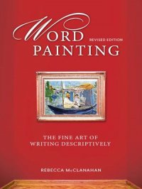 Word Painting Revised Edition : The Fine Art of Writing Descriptively