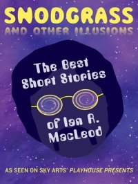 Snodgrass and Other Illusions : The Best Short Stories of Ian R. MacLeod