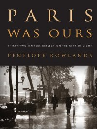 Paris Was Ours : Thirty-two Writers Reflect on the City of Light