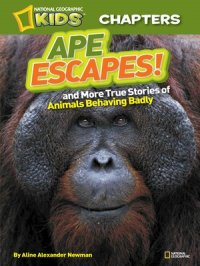 National Geographic Kids Chapters : Ape Escapes: and More True Stories of Animals Behaving Badly