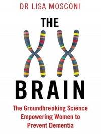 The XX Brain : The Groundbreaking Science Empowering Women to Prevent Dementia