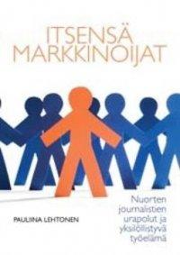 Itsensä markkinoijat : nuorten journalistien urapolut ja yksilöllistyvä työelämänuorten journalistien urapolut ja yksilöllistyvä työelämä