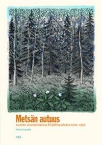 Metsän autuus : luonto suomalaisessa kirjallisuudessa 1700-1950