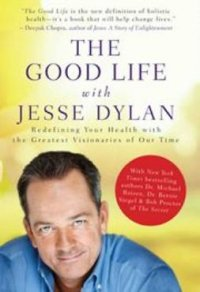 The good life with Jesse Dylan : redefining health with the greatest visionaries of our time