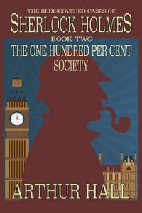 The One Hundred per Cent Society : The Rediscovered Cases Of Sherlock Holmes