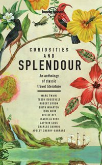 Curiosities and Splendour: An anthology of classic travel literature : Lonely Planet Travel Literature
