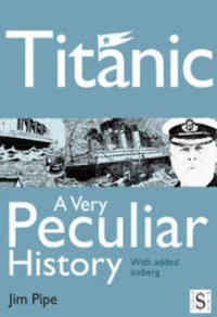 Titanic : a very peculiar history / by Jim Pipe. created and designed by David Salariya = illustrated by David Antram