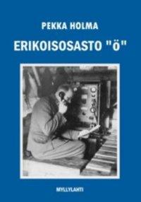 """Erikoisosasto """"Ö"""" : sotaromaani tiedusteluosaston toiminnasta jatkosodassa"""